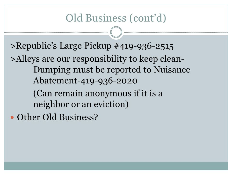 Old Business (contd) >Republics Large Pickup #419-936-2515 >Alleys are our responsibility to keep clean- Dumping must be reported to Nuisance Abatement-419-936-2020 (Can remain anonymous if it is a neighbor or an eviction) Other Old Business
