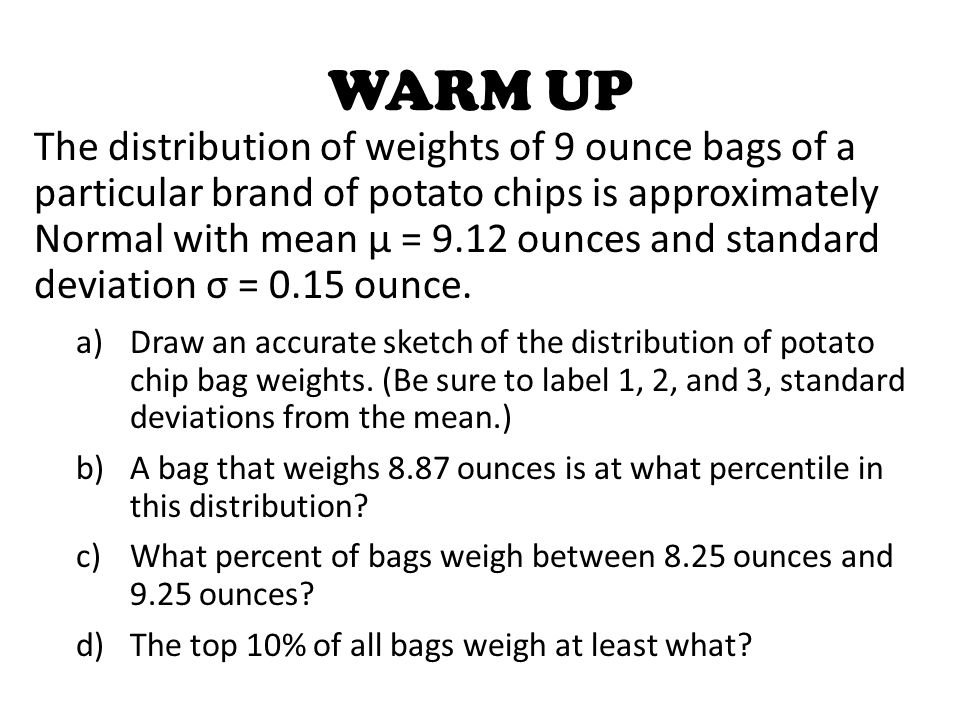 The distribution of weights of 9 ounce bags of a particular brand of potato chips is approximately Normal with mean μ = 9.12 ounces and standard deviation σ = 0.15 ounce.
