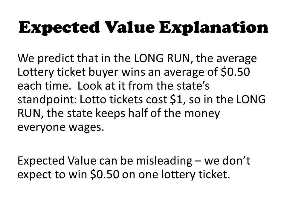 Expected Value Explanation We predict that in the LONG RUN, the average Lottery ticket buyer wins an average of $0.50 each time.