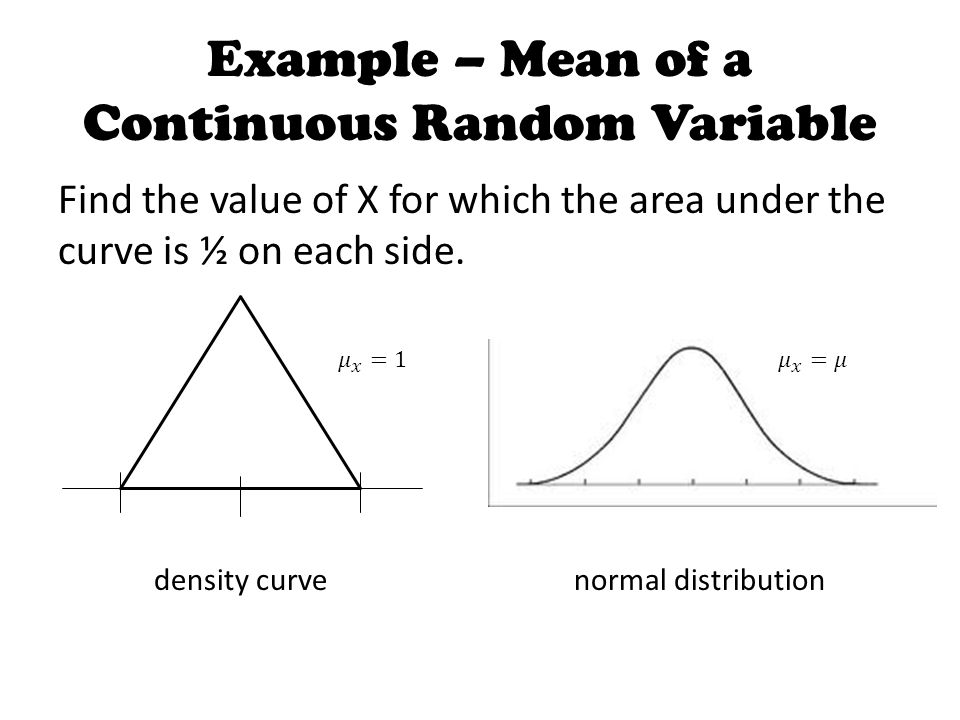 Example – Mean of a Continuous Random Variable Find the value of X for which the area under the curve is ½ on each side.