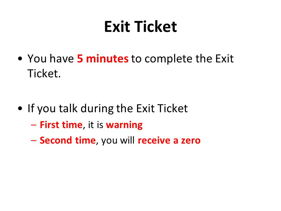 Exit Ticket You have 5 minutes to complete the Exit Ticket. If you talk during the Exit Ticket –First time, it is warning –Second time, you will recei