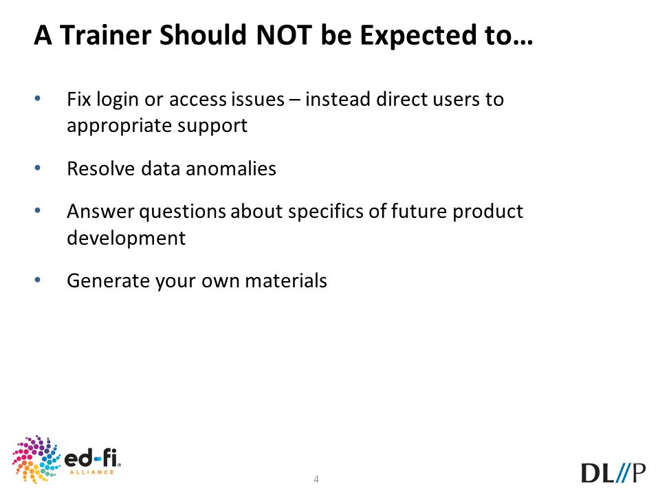 4 A Trainer Should NOT be Expected to… Fix login or access issues – instead direct users to appropriate support Resolve data anomalies Answer question