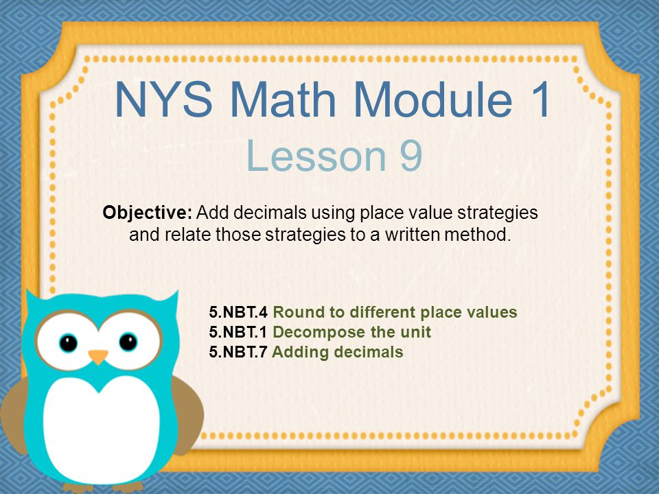 NYS Math Module 1 Lesson 9 Objective: Add decimals using place value strategies and relate those strategies to a written method. 5.NBT.4 Round to diff