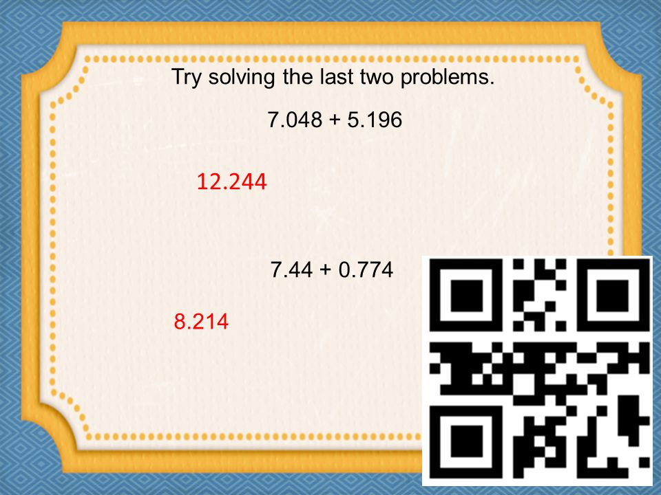 7.048 + 5.196 Try solving the last two problems. 12.244 7.44 + 0.774 8.214