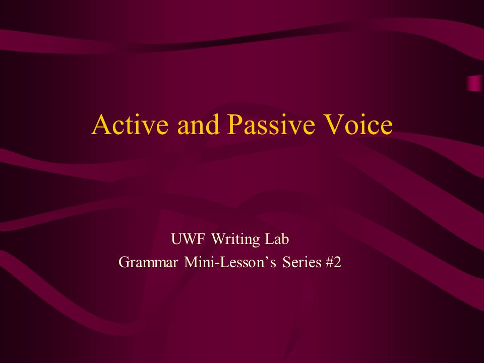 Active and Passive Voice UWF Writing Lab Grammar Mini-Lessons Series #2