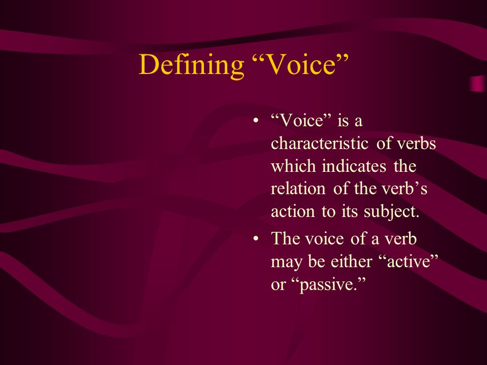 Defining Voice Voice is a characteristic of verbs which indicates the relation of the verbs action to its subject.