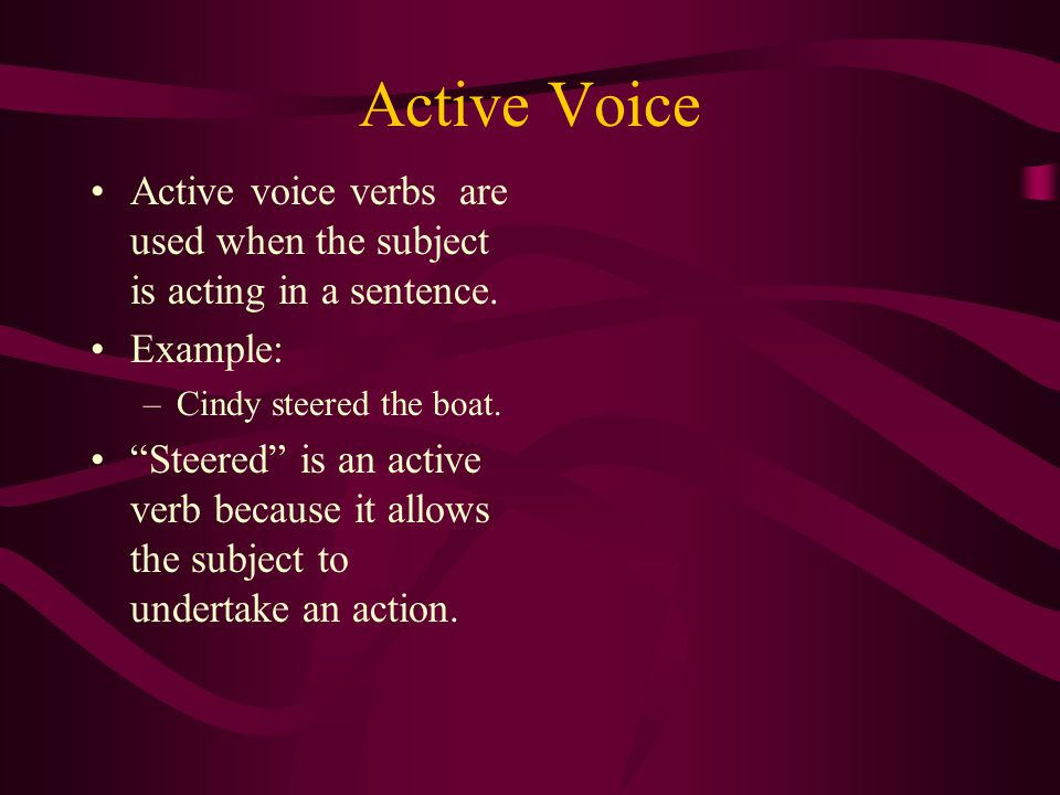 Active Voice Active voice verbs are used when the subject is acting in a sentence.