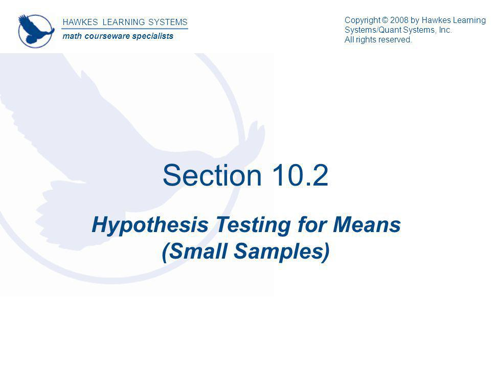 Section 10.2 Hypothesis Testing for Means (Small Samples) HAWKES LEARNING SYSTEMS math courseware specialists Copyright © 2008 by Hawkes Learning Syst