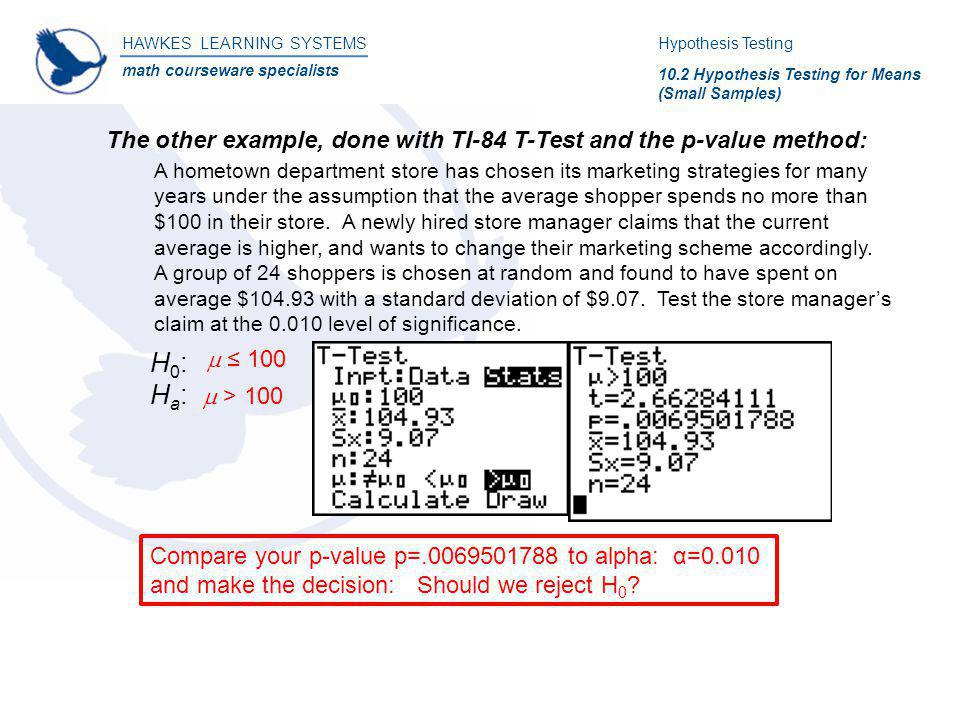 HAWKES LEARNING SYSTEMS math courseware specialists The other example, done with TI-84 T-Test and the p-value method: Hypothesis Testing 10.2 Hypothes