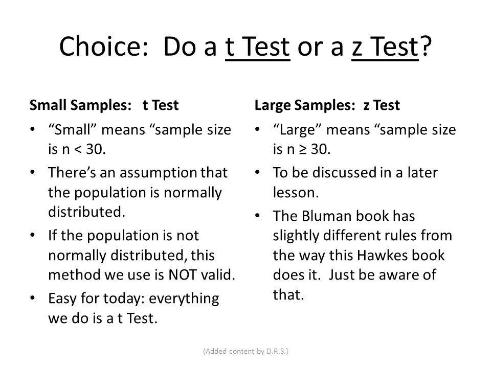 Choice: Do a t Test or a z Test? Small Samples: t Test Small means sample size is n < 30. Theres an assumption that the population is normally distrib
