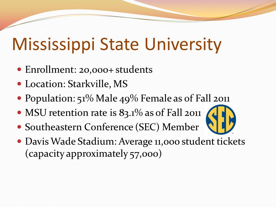 Mississippi State University Enrollment: 20,000+ students Location: Starkville, MS Population: 51% Male 49% Female as of Fall 2011 MSU retention rate is 83.1% as of Fall 2011 Southeastern Conference (SEC) Member Davis Wade Stadium: Average 11,000 student tickets (capacity approximately 57,000)