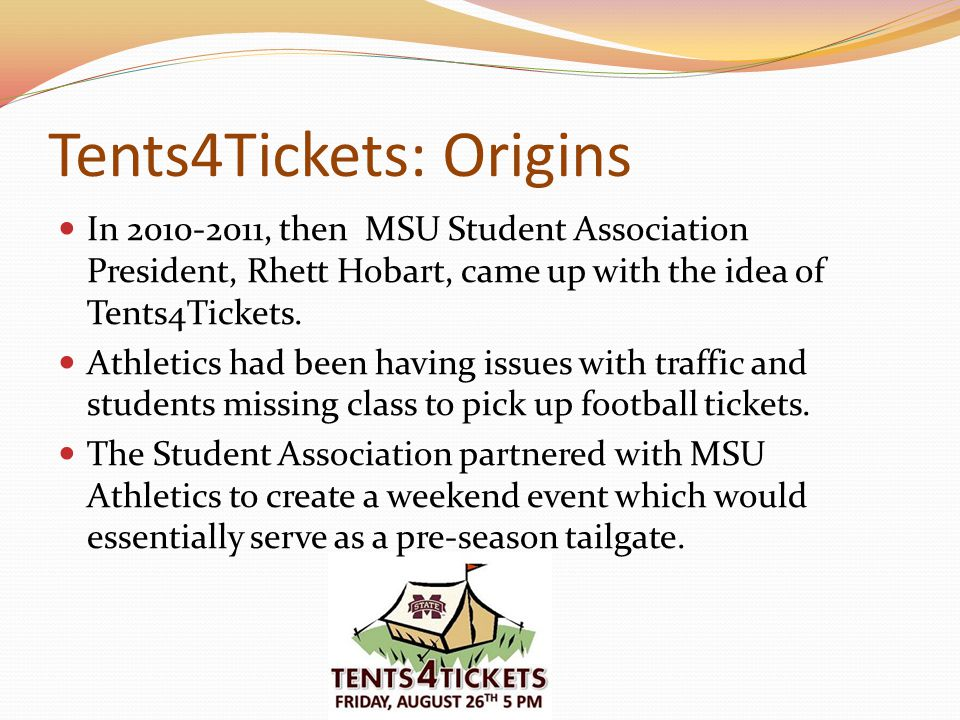 Tents4Tickets: Origins In 2010-2011, then MSU Student Association President, Rhett Hobart, came up with the idea of Tents4Tickets.