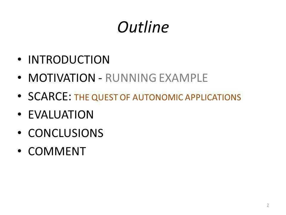 Outline INTRODUCTION MOTIVATION - RUNNING EXAMPLE SCARCE: THE QUEST OF AUTONOMIC APPLICATIONS EVALUATION CONCLUSIONS COMMENT 2