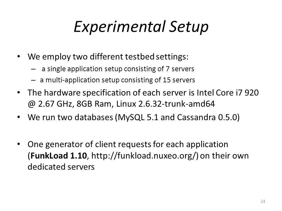 Experimental Setup We employ two different testbed settings: – a single application setup consisting of 7 servers – a multi-application setup consisting of 15 servers The hardware specification of each server is Intel Core i7 920 @ 2.67 GHz, 8GB Ram, Linux 2.6.32-trunk-amd64 We run two databases (MySQL 5.1 and Cassandra 0.5.0) One generator of client requests for each application (FunkLoad 1.10, http://funkload.nuxeo.org/) on their own dedicated servers 24