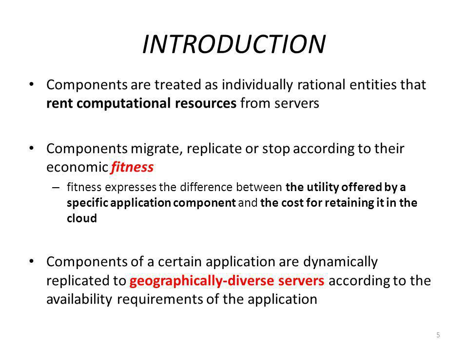 INTRODUCTION Components are treated as individually rational entities that rent computational resources from servers Components migrate, replicate or stop according to their economic fitness – fitness expresses the difference between the utility offered by a specific application component and the cost for retaining it in the cloud Components of a certain application are dynamically replicated to geographically-diverse servers according to the availability requirements of the application 5