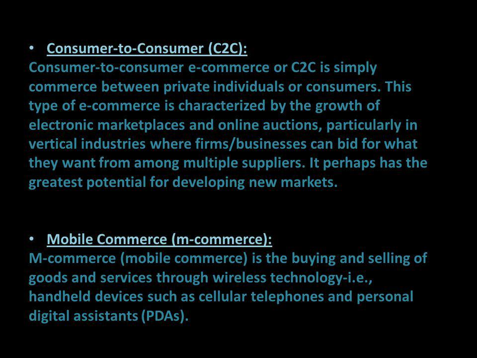 Consumer-to-Consumer (C2C): Consumer-to-consumer e-commerce or C2C is simply commerce between private individuals or consumers. This type of e-commerc