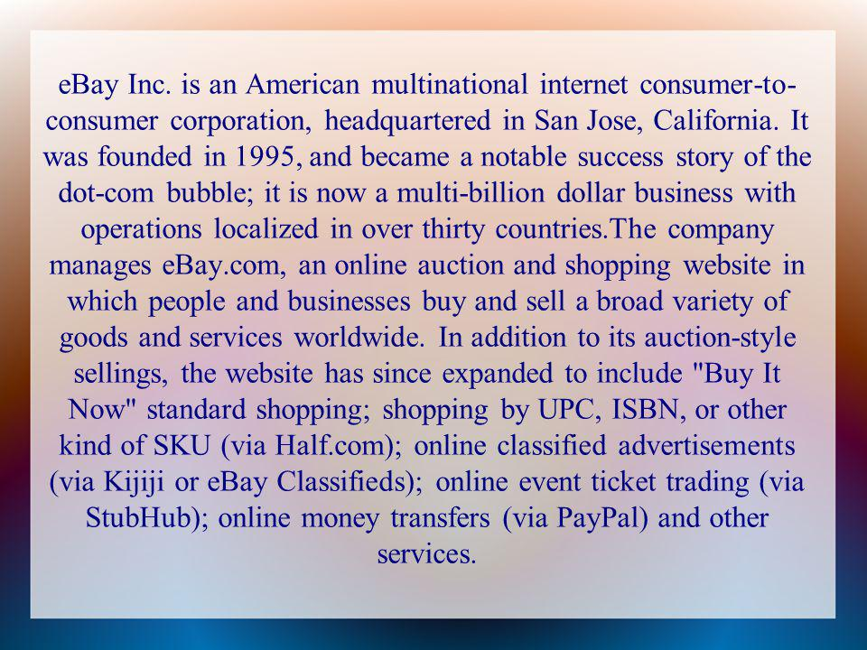 eBay Inc. is an American multinational internet consumer-to- consumer corporation, headquartered in San Jose, California. It was founded in 1995, and