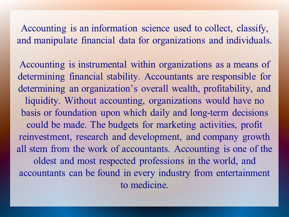 Accounting is an information science used to collect, classify, and manipulate financial data for organizations and individuals. Accounting is instrum