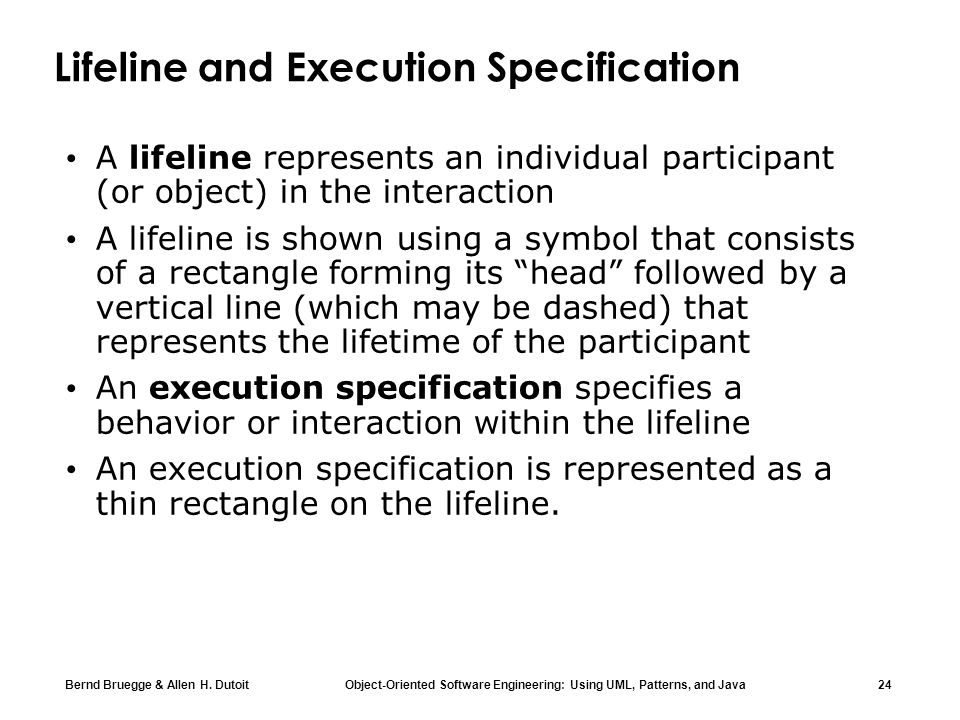 Bernd Bruegge & Allen H. Dutoit Object-Oriented Software Engineering: Using UML, Patterns, and Java 24 Lifeline and Execution Specification A lifeline
