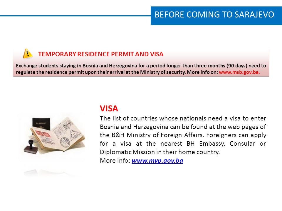 BEFORE COMING TO SARAJEVO TEMPORARY RESIDENCE PERMIT AND VISA Exchange students staying in Bosnia and Herzegovina for a period longer than three months (90 days) need to regulate the residence permit upon their arrival at the Ministry of security.