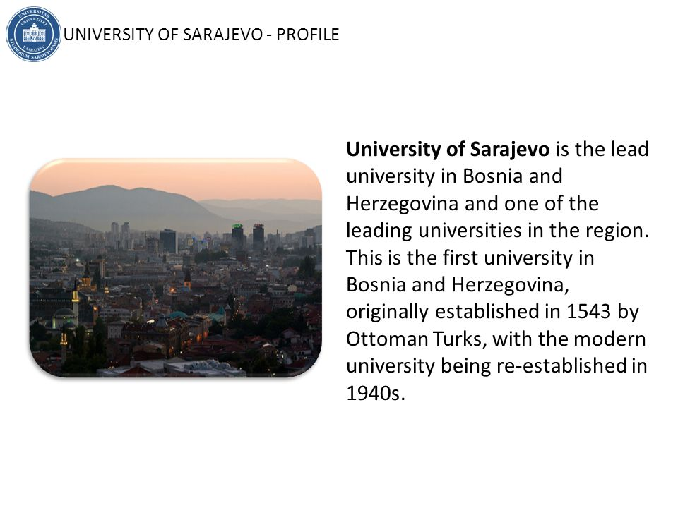 University of Sarajevo in numbers: FORMED: 1949 MEMBERS: 26 STUDENTS: 40,000 ACADEMIC STAFF: 1,302 NON-ACADEMIC STAFF: 860 TOTAL GRADUATES: 166,573 UNIVERSITY OF SARAJEVO - PROFILE