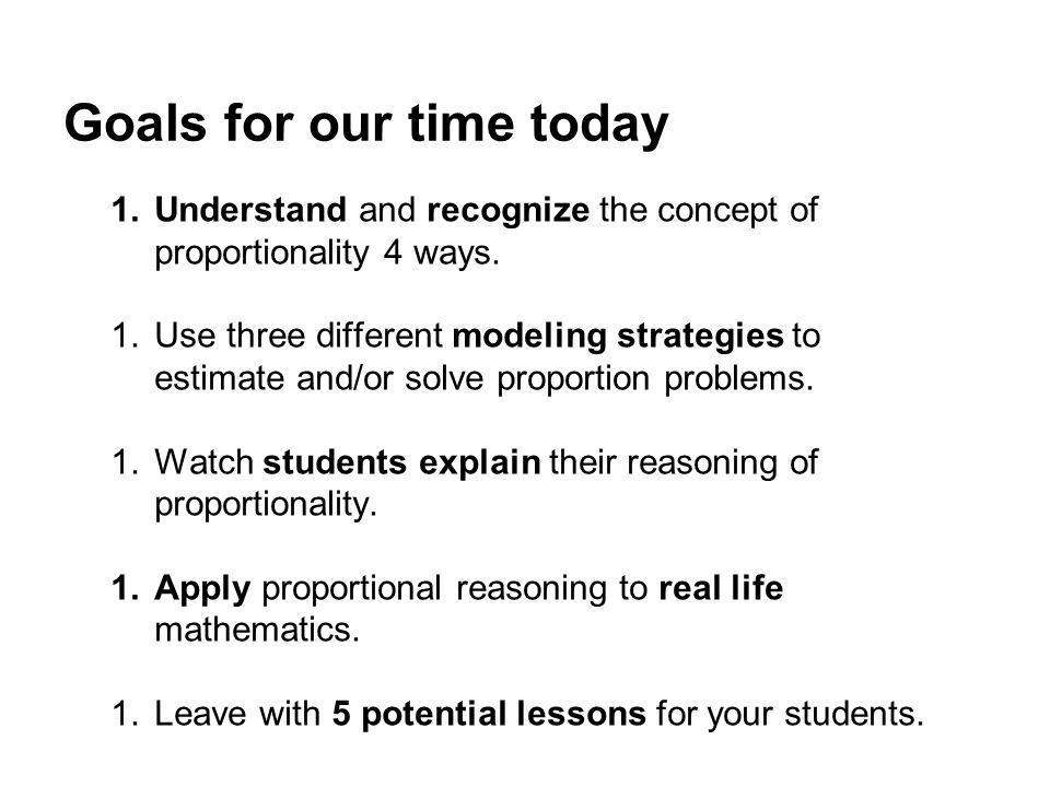 Goals for our time today 1.Understand and recognize the concept of proportionality 4 ways. 1.Use three different modeling strategies to estimate and/o