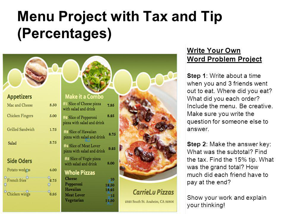 Menu Project with Tax and Tip (Percentages) Write Your Own Word Problem Project Step 1: Write about a time when you and 3 friends went out to eat. Whe