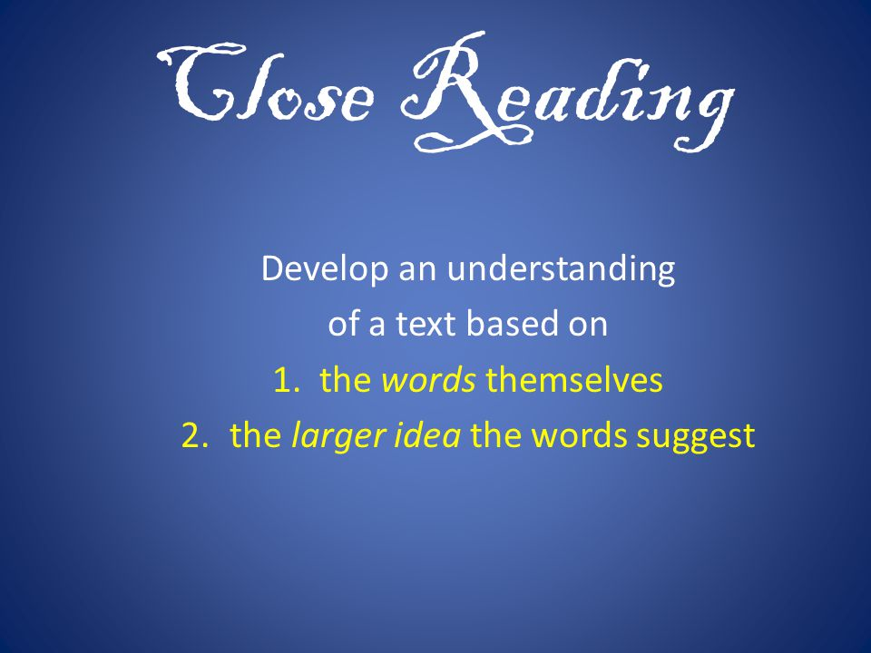 Close Reading Develop an understanding of a text based on 1. the words themselves 2.the larger idea the words suggest