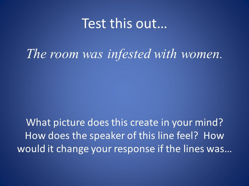 Test this out… The room was infested with women. What picture does this create in your mind? How does the speaker of this line feel? How would it chan