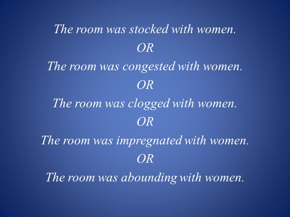 The room was stocked with women. OR The room was congested with women. OR The room was clogged with women. OR The room was impregnated with women. OR
