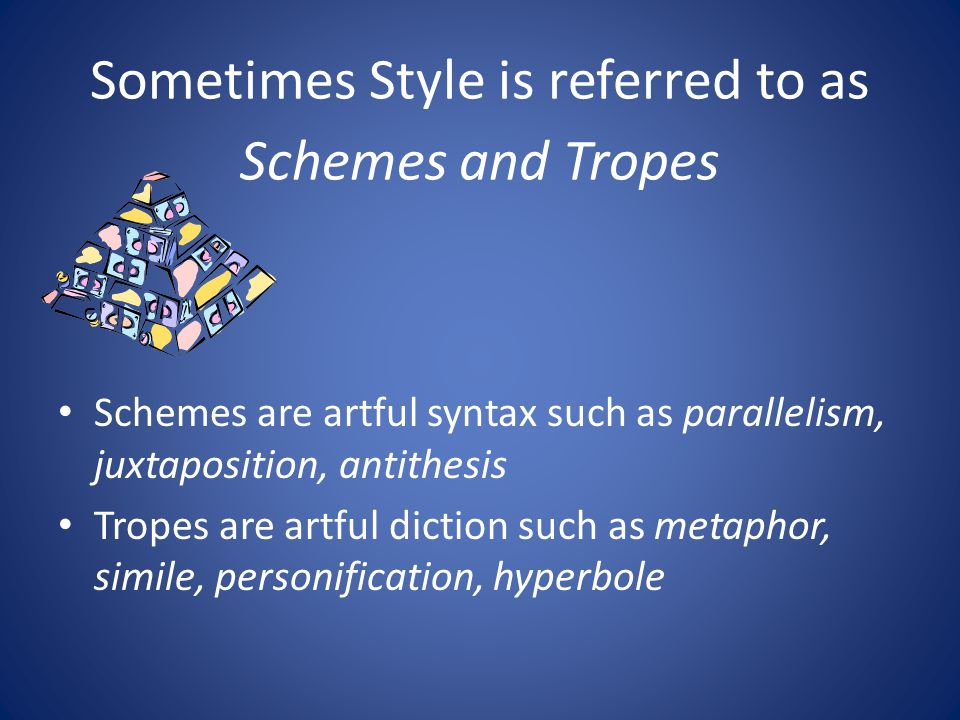 Sometimes Style is referred to as Schemes and Tropes Schemes are artful syntax such as parallelism, juxtaposition, antithesis Tropes are artful dictio