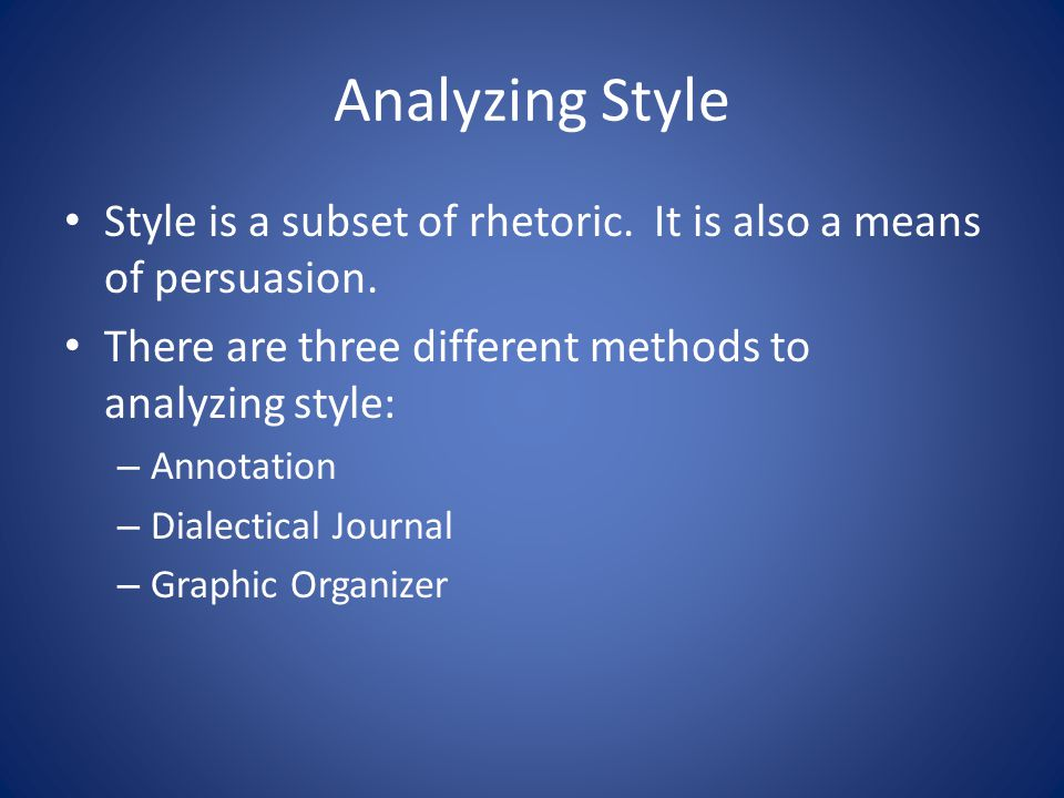 Analyzing Style Style is a subset of rhetoric. It is also a means of persuasion. There are three different methods to analyzing style: – Annotation –