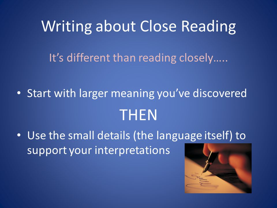 Writing about Close Reading Its different than reading closely….. Start with larger meaning youve discovered THEN Use the small details (the language