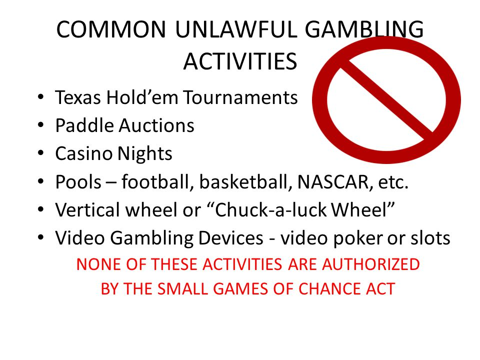 COMMON UNLAWFUL GAMBLING ACTIVITIES Texas Holdem Tournaments Paddle Auctions Casino Nights Pools – football, basketball, NASCAR, etc.