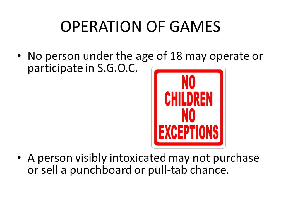 OPERATION OF GAMES No person under the age of 18 may operate or participate in S.G.O.C.