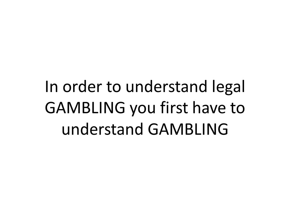 In order to understand legal GAMBLING you first have to understand GAMBLING