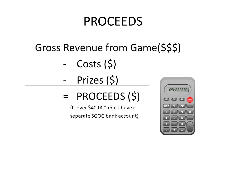 PROCEEDS Gross Revenue from Game($$$) - Costs ($) - Prizes ($) = PROCEEDS ($) (If over $40,000 must have a separate SGOC bank account)