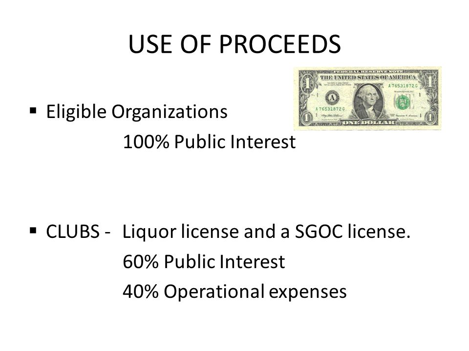 USE OF PROCEEDS Eligible Organizations 100% Public Interest CLUBS - Liquor license and a SGOC license.