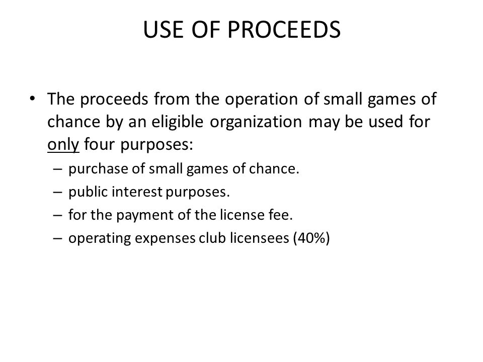USE OF PROCEEDS The proceeds from the operation of small games of chance by an eligible organization may be used for only four purposes: – purchase of small games of chance.
