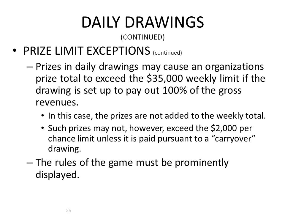 35 DAILY DRAWINGS (CONTINUED) PRIZE LIMIT EXCEPTIONS (continued) – Prizes in daily drawings may cause an organizations prize total to exceed the $35,000 weekly limit if the drawing is set up to pay out 100% of the gross revenues.