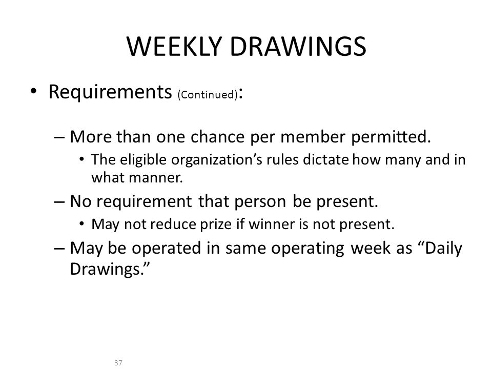 37 WEEKLY DRAWINGS Requirements (Continued) : – More than one chance per member permitted.