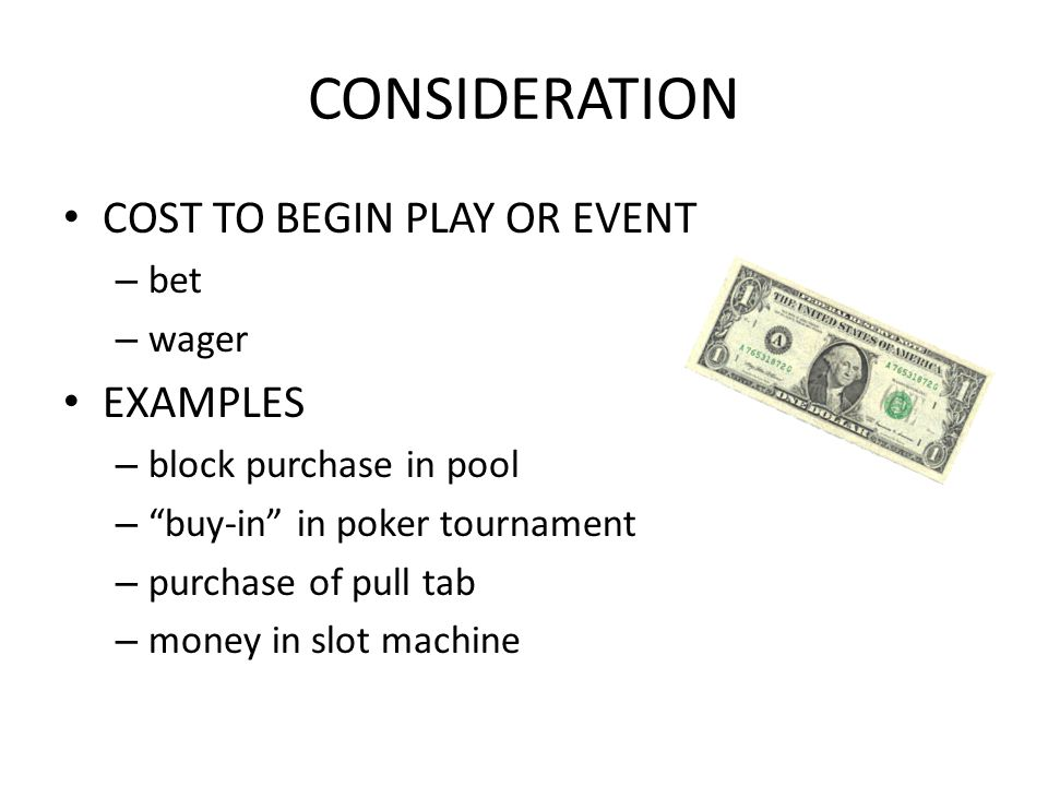 CONSIDERATION COST TO BEGIN PLAY OR EVENT – bet – wager EXAMPLES – block purchase in pool – buy-in in poker tournament – purchase of pull tab – money in slot machine