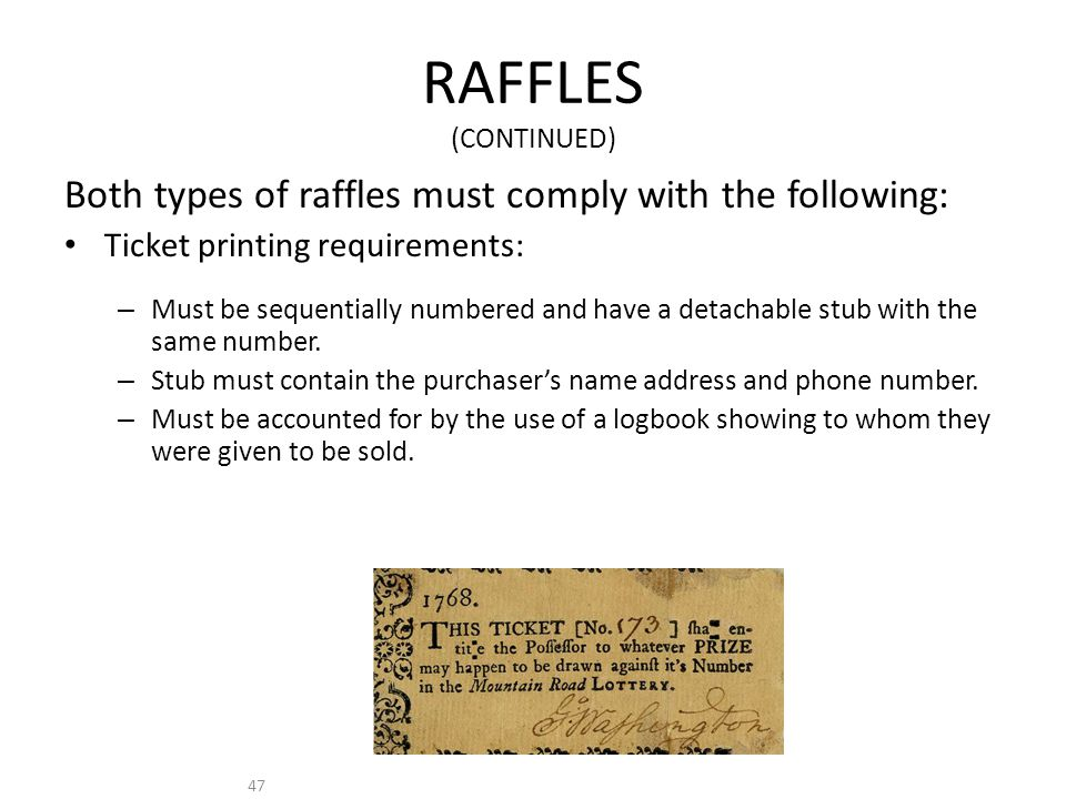 47 RAFFLES (CONTINUED) Both types of raffles must comply with the following: Ticket printing requirements: – Must be sequentially numbered and have a detachable stub with the same number.