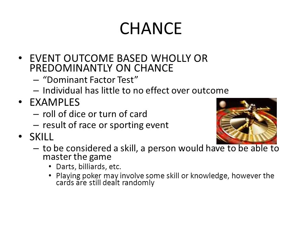 CHANCE EVENT OUTCOME BASED WHOLLY OR PREDOMINANTLY ON CHANCE – Dominant Factor Test – Individual has little to no effect over outcome EXAMPLES – roll of dice or turn of card – result of race or sporting event SKILL – to be considered a skill, a person would have to be able to master the game Darts, billiards, etc.