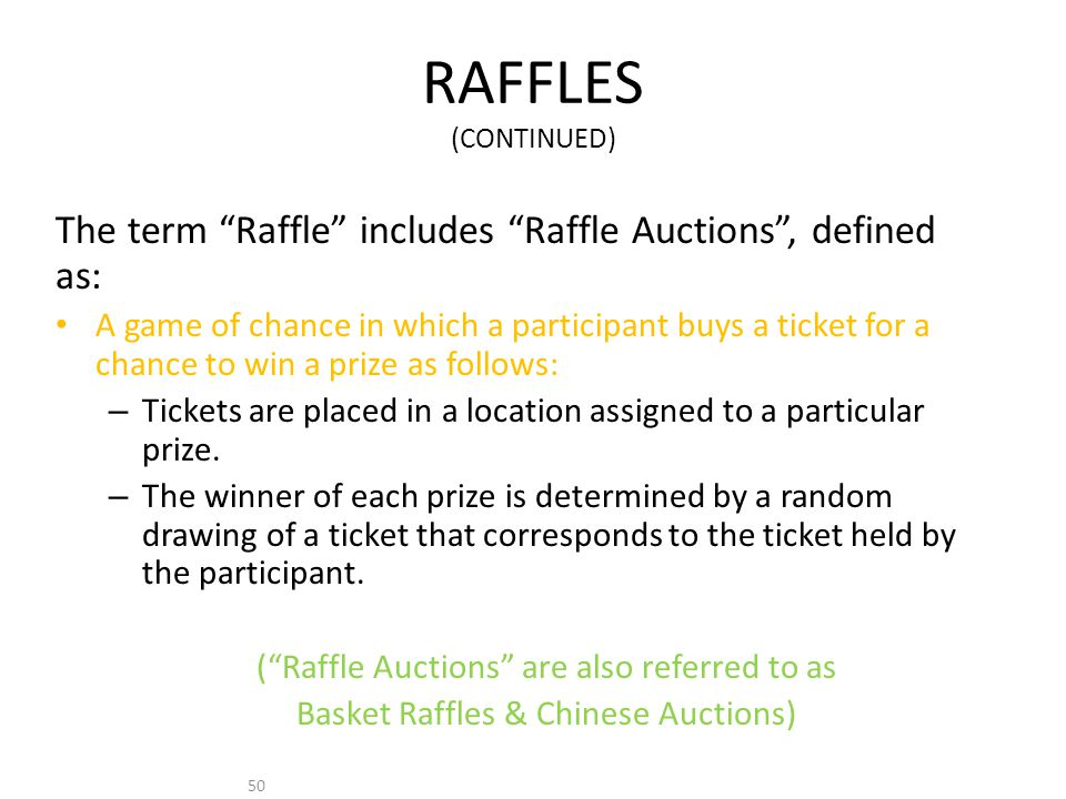 50 RAFFLES (CONTINUED) The term Raffle includes Raffle Auctions, defined as: A game of chance in which a participant buys a ticket for a chance to win a prize as follows: – Tickets are placed in a location assigned to a particular prize.