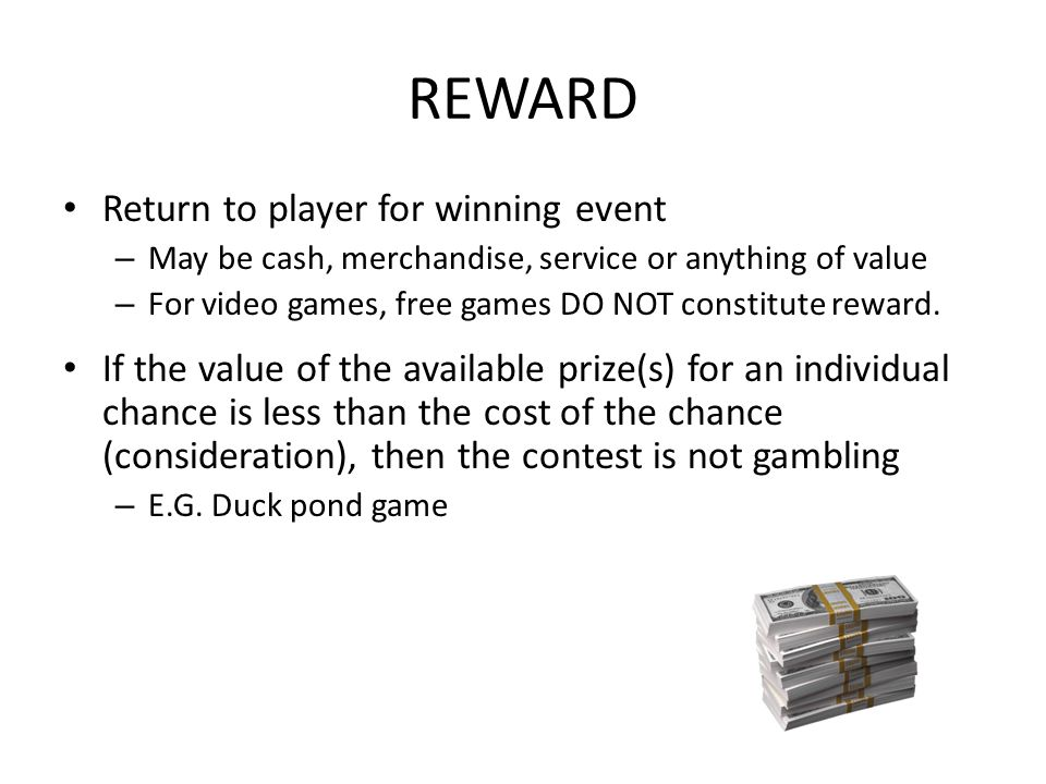 REWARD Return to player for winning event – May be cash, merchandise, service or anything of value – For video games, free games DO NOT constitute reward.