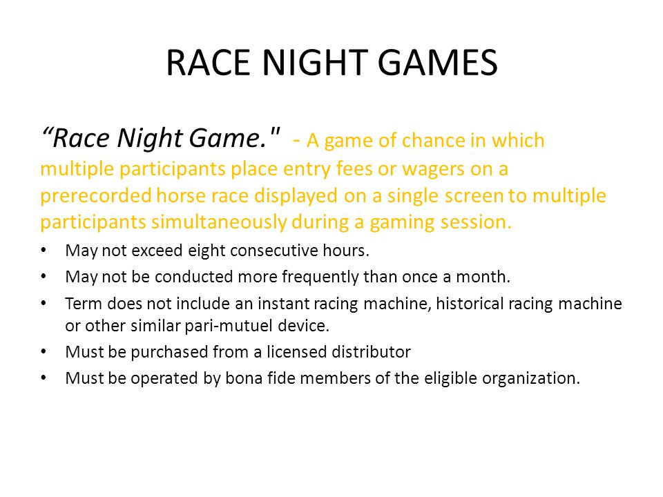 RACE NIGHT GAMES Race Night Game. - A game of chance in which multiple participants place entry fees or wagers on a prerecorded horse race displayed on a single screen to multiple participants simultaneously during a gaming session.