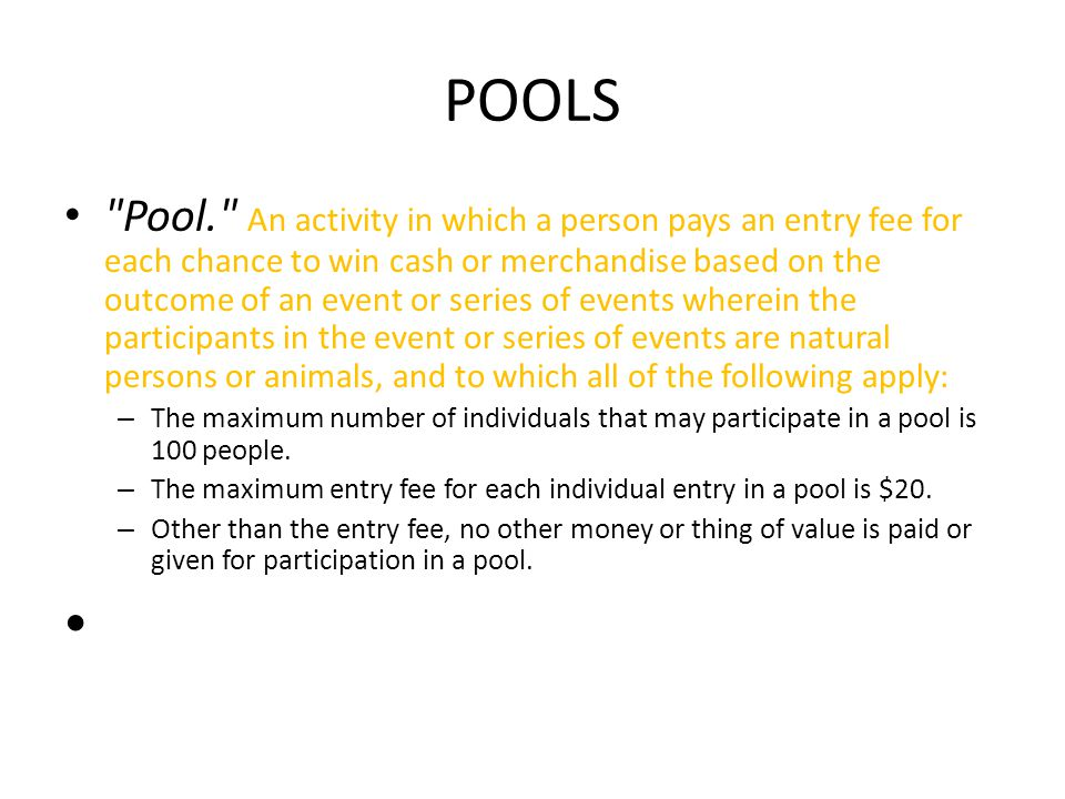 POOLS Pool. An activity in which a person pays an entry fee for each chance to win cash or merchandise based on the outcome of an event or series of events wherein the participants in the event or series of events are natural persons or animals, and to which all of the following apply: – The maximum number of individuals that may participate in a pool is 100 people.