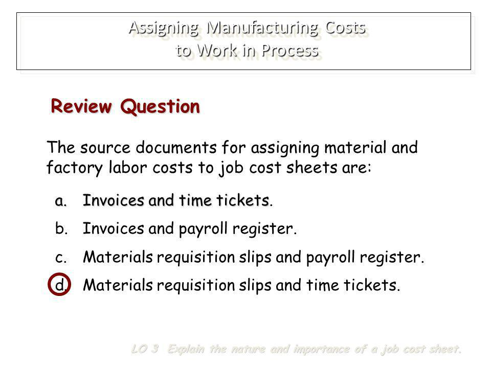 The source documents for assigning material and factory labor costs to job cost sheets are: a.Invoices and time tickets a.Invoices and time tickets. b