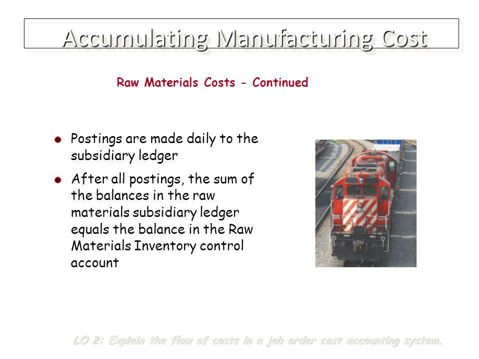 Accumulating Manufacturing Cost Procedures for accumulating factory labor costs similar to those for computing the payroll for a merchandising company Consists of Gross earnings of factory workers Employer payroll taxes on such earnings, and Fringe benefits incurred by the employer Factory Labor Costs LO 2: Explain the flow of costs in a job order cost accounting system.
